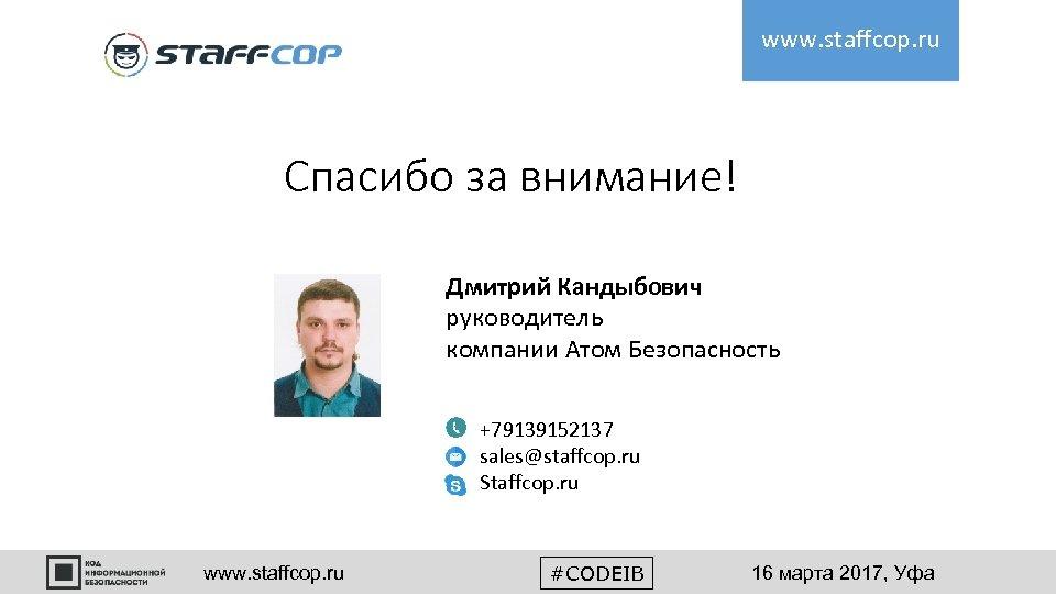 www. staffcop. ru Спасибо за внимание! Дмитрий Кандыбович руководитель компании Атом Безопасность +79139152137 sales@staffcop.