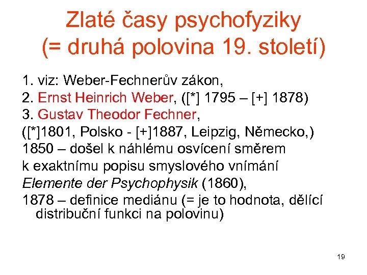 Zlaté časy psychofyziky (= druhá polovina 19. století) 1. viz: Weber-Fechnerův zákon, 2. Ernst