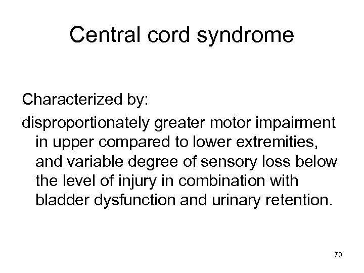 Central cord syndrome Characterized by: disproportionately greater motor impairment in upper compared to lower