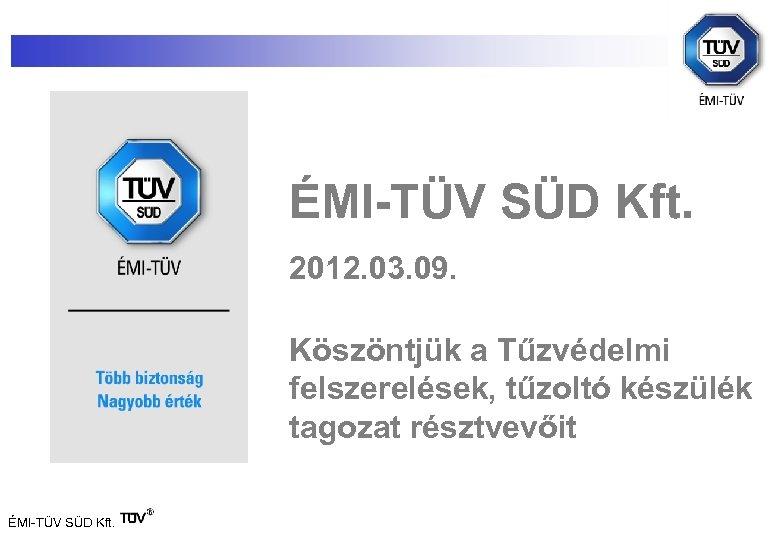 ÉMI-TÜV SÜD Kft. 2012. 03. 09. Köszöntjük a Tűzvédelmi felszerelések, tűzoltó készülék tagozat résztvevőit