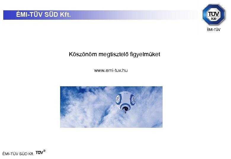 ÉMI-TÜV SÜD Kft. Köszönöm megtisztelő figyelmüket www. emi-tuv. hu ÉMI-TÜV SÜD Kft.