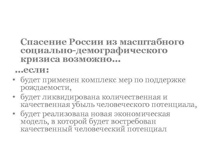 Спасение России из масштабного социально-демографического кризиса возможно… …если: • будет применен комплекс мер по