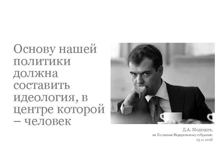 Основу нашей политики должна составить идеология, в центре которой – человек Д. А. Медведев,