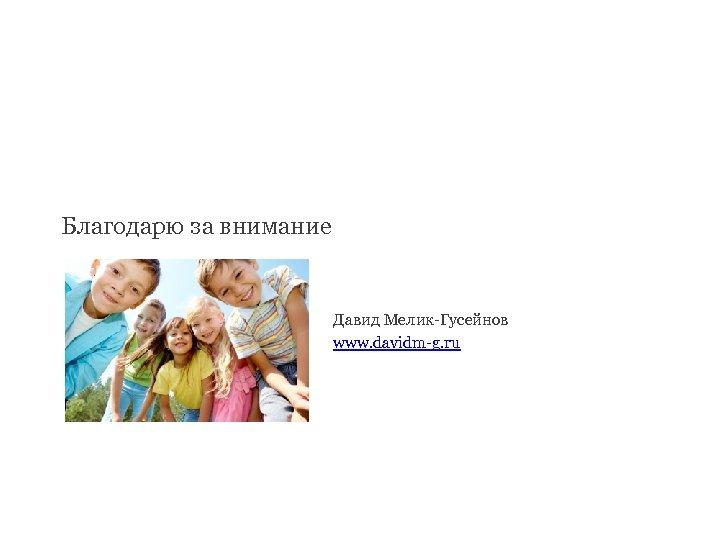 Благодарю за внимание Давид Мелик-Гусейнов www. davidm-g. ru