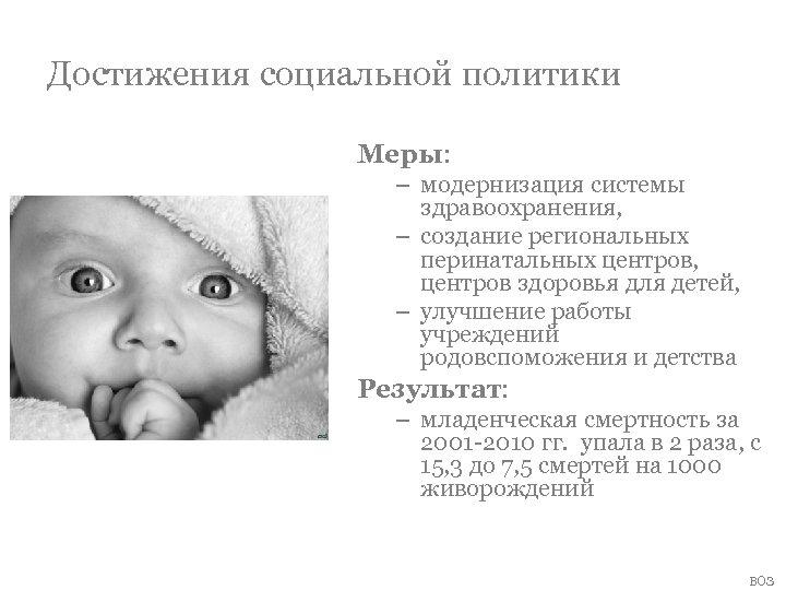 Достижения социальной политики Меры: – модернизация системы здравоохранения, – создание региональных перинатальных центров, центров
