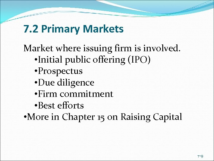 7. 2 Primary Markets Market where issuing firm is involved. • Initial public offering