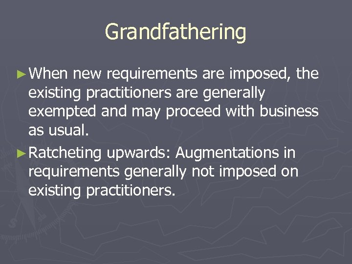 Grandfathering ► When new requirements are imposed, the existing practitioners are generally exempted and