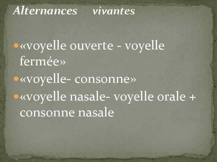 Alternances vivantes «voyelle ouverte - voyelle fermée» «voyelle- consonne» «voyelle nasale- voyelle orale +