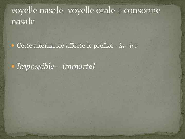 voyelle nasale- voyelle orale + consonne nasale Cette alternance affecte le préfixe -in –im