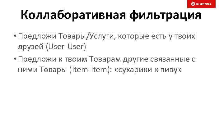 Коллаборативная фильтрация • Предложи Товары/Услуги, которые есть у твоих друзей (User-User) • Предложи к