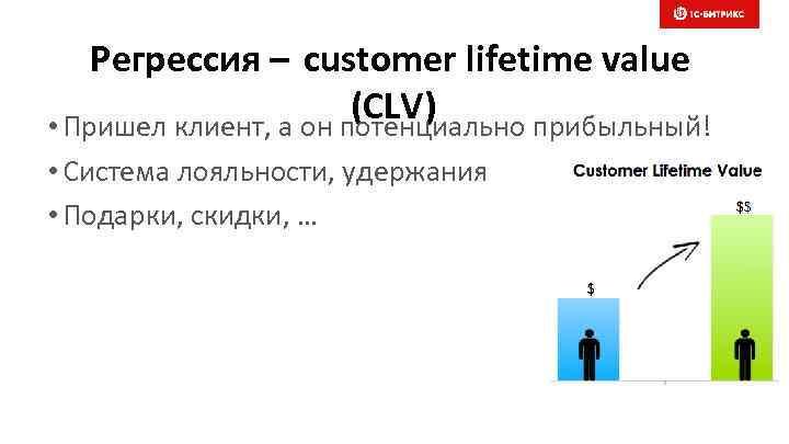 Регрессия – customer lifetime value (CLV) • Пришел клиент, а он потенциально прибыльный! •