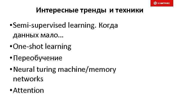 Интересные тренды и техники • Semi-supervised learning. Когда данных мало… • One-shot learning •