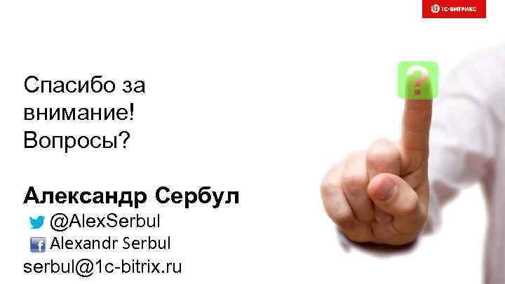 Спасибо за внимание! Вопросы? Александр Сербул @Alex. Serbul Alexandr Serbul serbul@1 c-bitrix. ru