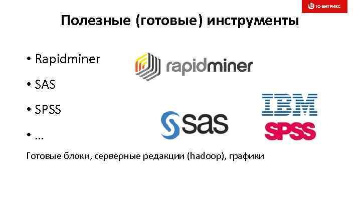 Полезные (готовые) инструменты • Rapidminer • SAS • SPSS • … Готовые блоки, серверные