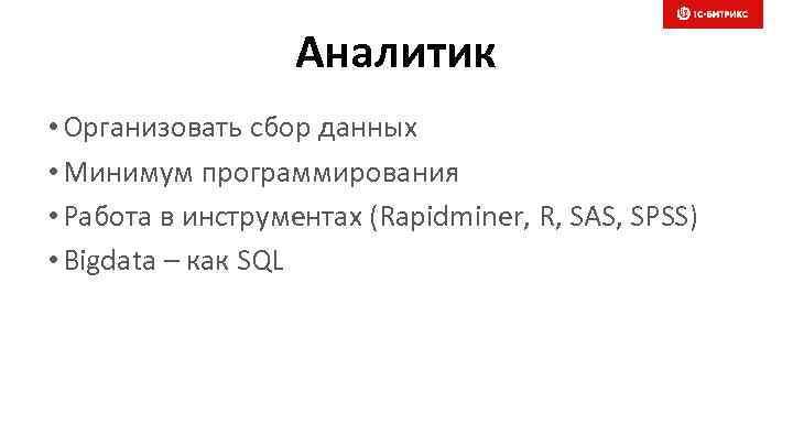 Аналитик • Организовать сбор данных • Минимум программирования • Работа в инструментах (Rapidminer, R,