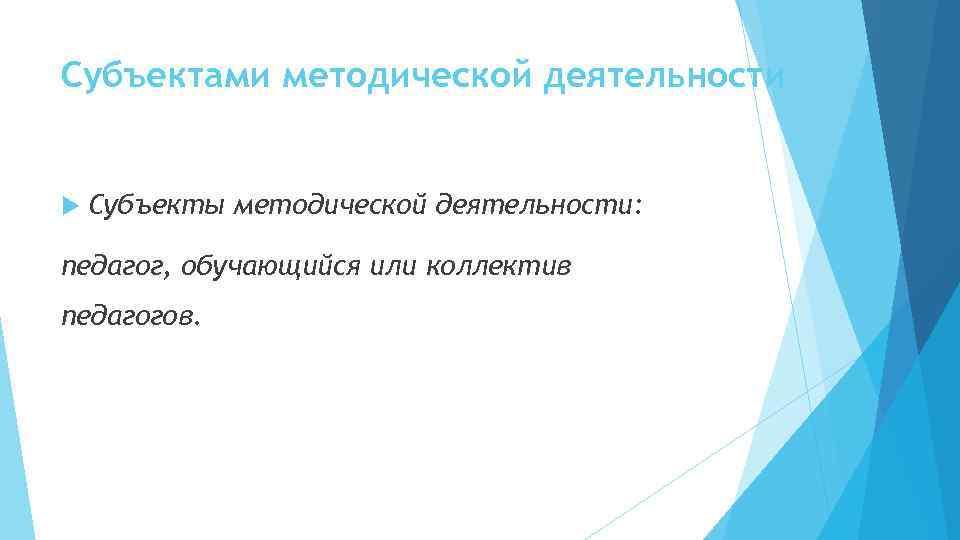 Субъектами методической деятельности Субъекты методической деятельности: педагог, обучающийся или коллектив педагогов.