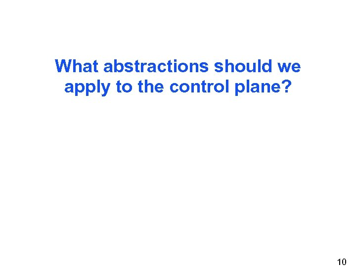 What abstractions should we apply to the control plane? 10