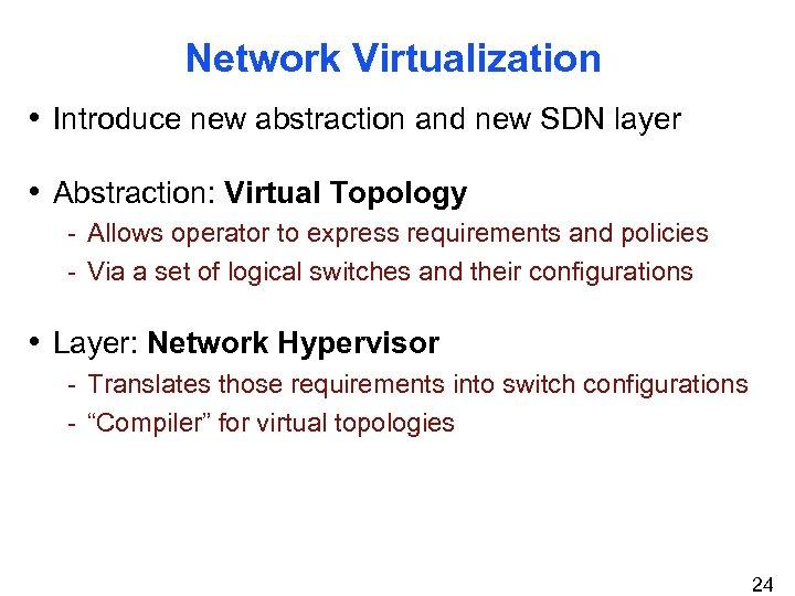Network Virtualization • Introduce new abstraction and new SDN layer • Abstraction: Virtual Topology