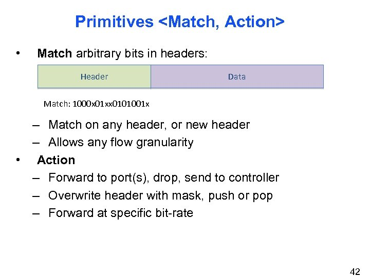 Primitives <Match, Action> • Match arbitrary bits in headers: Header Data Match: 1000 x