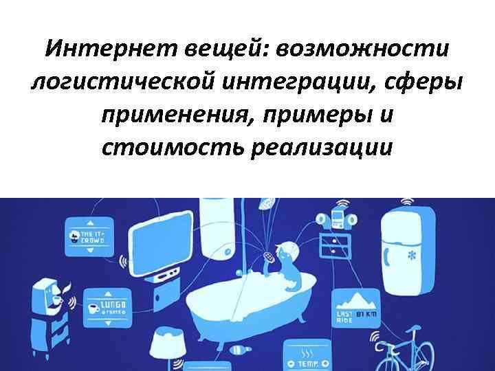 Интернет вещей: возможности логистической интеграции, сферы применения, примеры и стоимость реализации