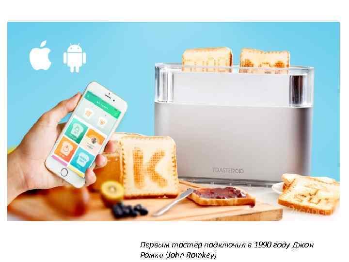 Первым тостер подключил в 1990 году Джон Ромки (John Romkey)