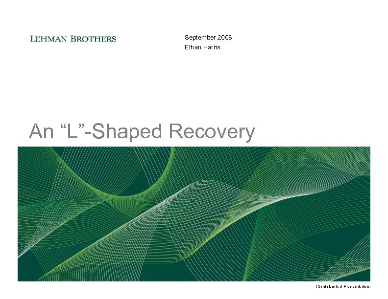 """September 2008 Ethan Harris An """"L""""-Shaped Recovery Confidential Presentation"""