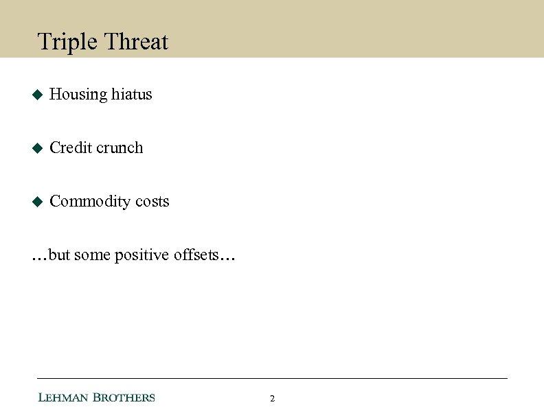 Triple Threat u Housing hiatus u Credit crunch u Commodity costs …but some positive