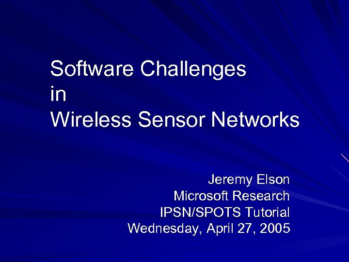 Software Challenges in Wireless Sensor Networks Jeremy Elson Microsoft Research IPSN/SPOTS Tutorial Wednesday, April