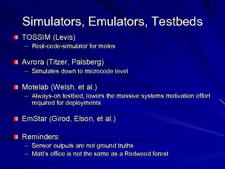 Simulators, Emulators, Testbeds TOSSIM (Levis) – Real-code-simulator for motes Avrora (Titzer, Palsberg) – Simulates