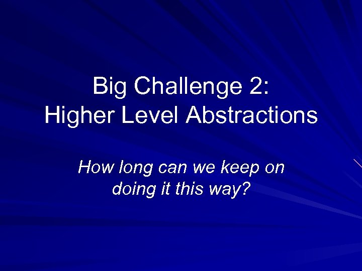 Big Challenge 2: Higher Level Abstractions How long can we keep on doing it