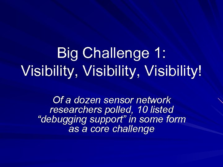 Big Challenge 1: Visibility, Visibility! Of a dozen sensor network researchers polled, 10 listed