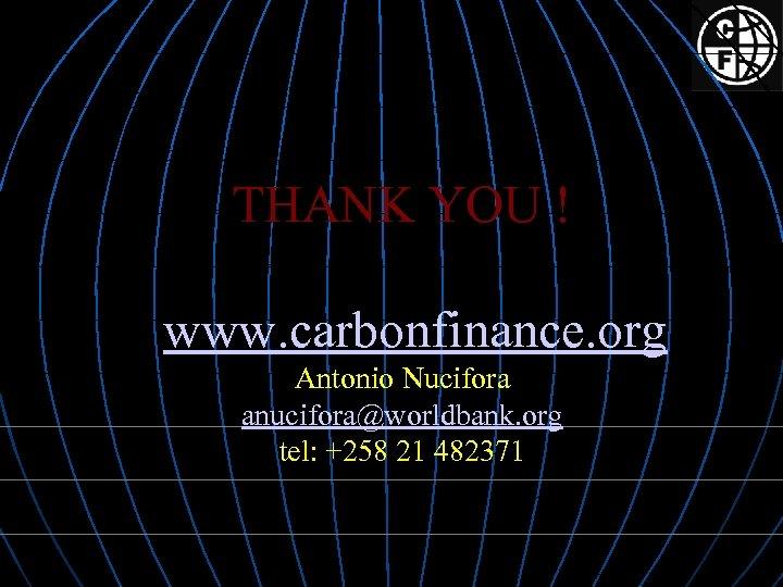 THANK YOU ! www. carbonfinance. org Antonio Nucifora anucifora@worldbank. org tel: +258 21 482371