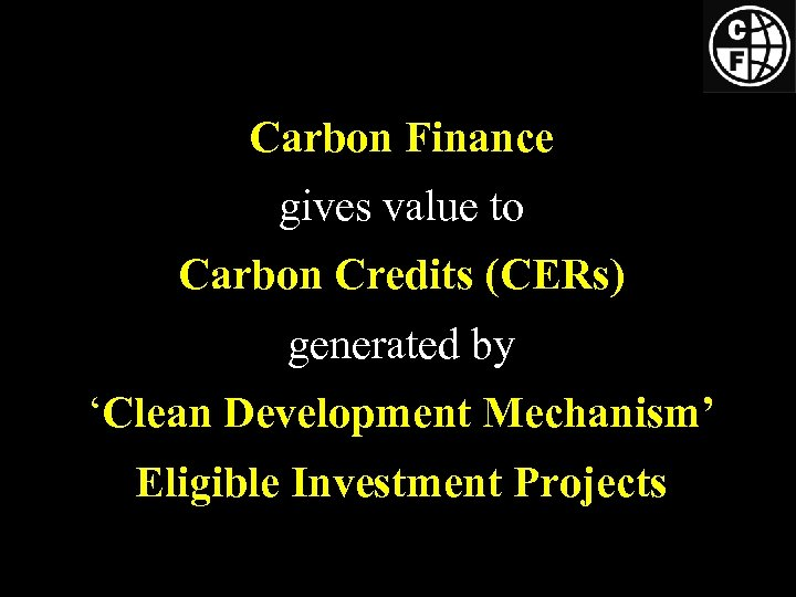 Carbon Finance gives value to Carbon Credits (CERs) generated by 'Clean Development Mechanism' Eligible