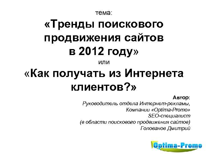 тема: «Тренды поискового продвижения сайтов в 2012 году» или «Как получать из Интернета клиентов?