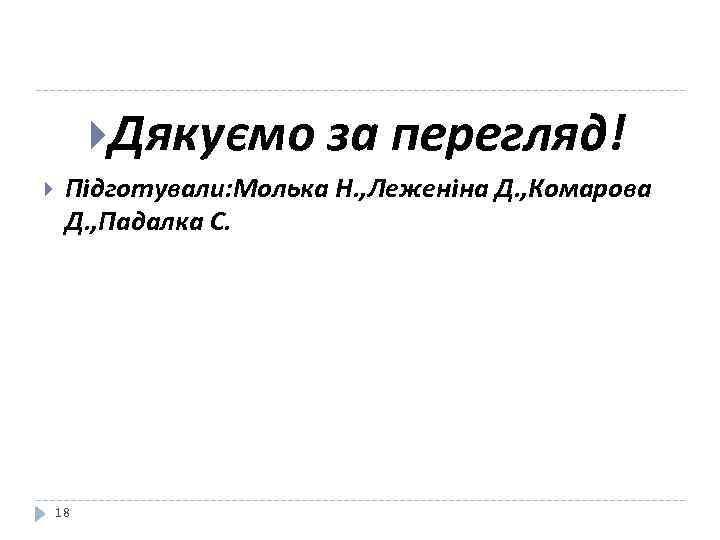 Дякуємо за перегляд! Пiдготували: Молька Н. , Леженiна Д. , Комарова Д. ,