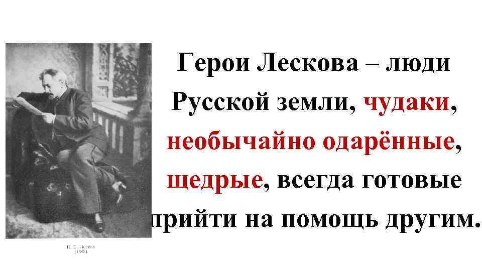 Герои Лескова – люди Русской земли, чудаки, необычайно одарённые, щедрые, всегда готовые прийти на
