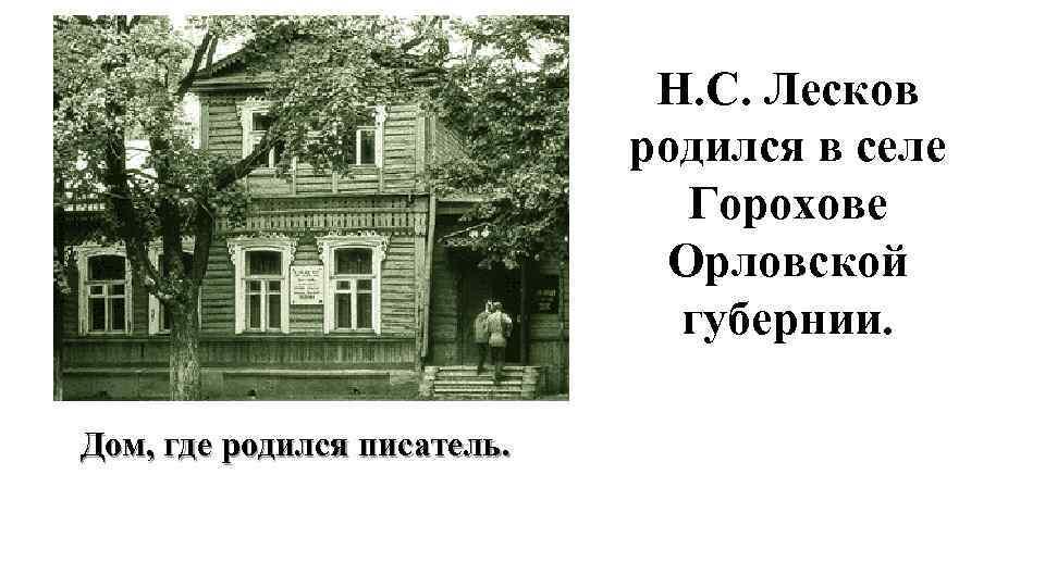 Н. С. Лесков родился в селе Горохове Орловской губернии. Дом, где родился писатель.