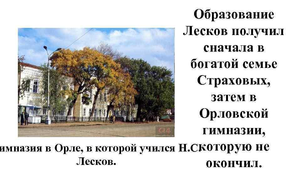 Образование Лесков получил сначала в богатой семье Страховых, затем в Орловской гимназии, которую не