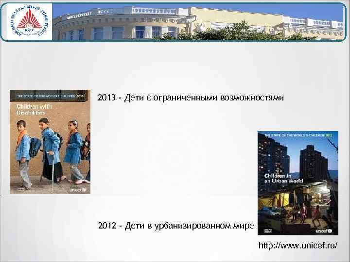 2013 - Дети с ограниченными возможностями 2012 - Дети в урбанизированном мире http: //www.