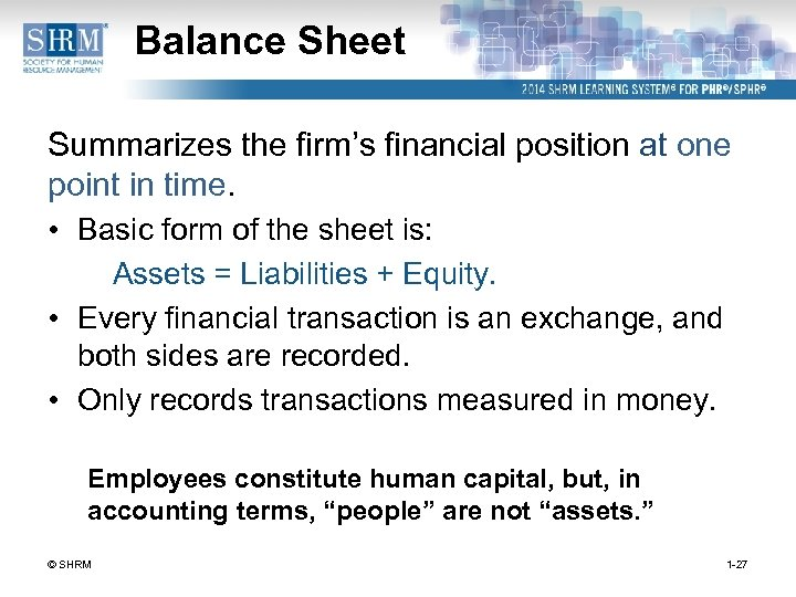 Balance Sheet Summarizes the firm's financial position at one point in time. • Basic