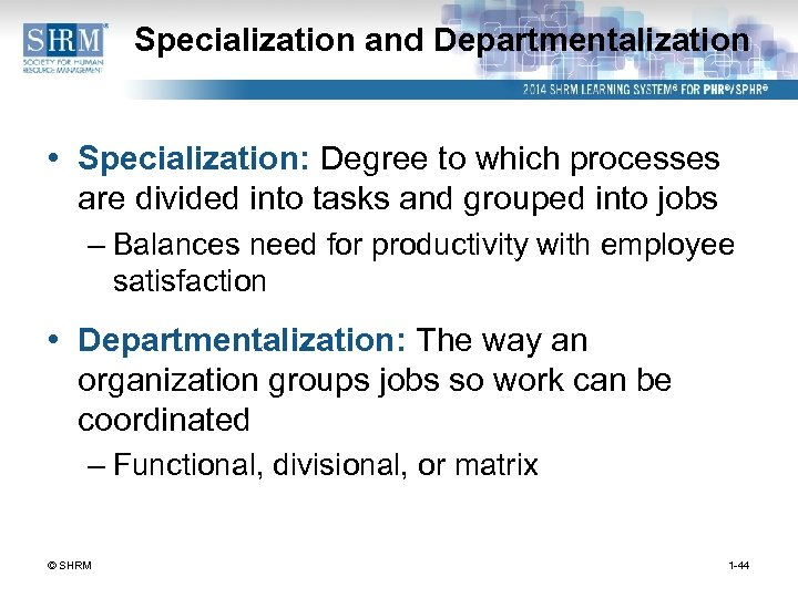 Specialization and Departmentalization • Specialization: Degree to which processes are divided into tasks and