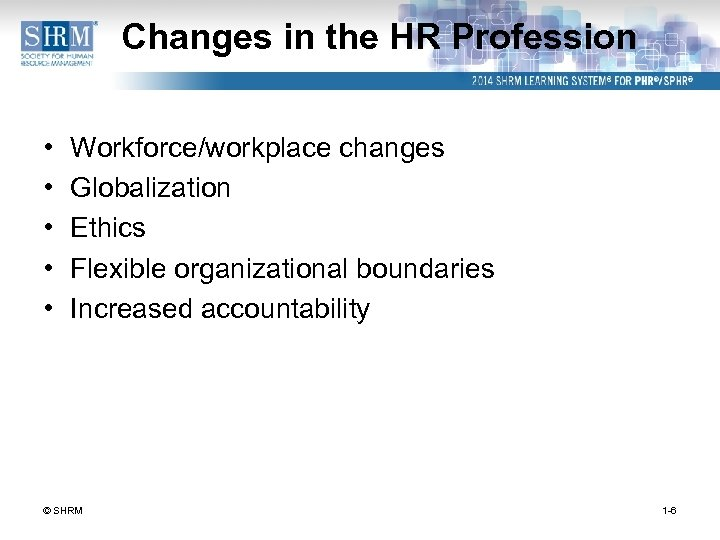 Changes in the HR Profession • • • Workforce/workplace changes Globalization Ethics Flexible organizational