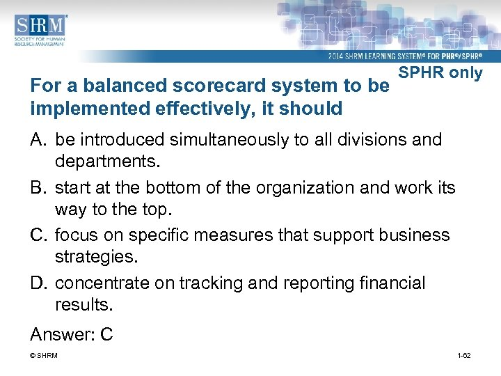 For a balanced scorecard system to be implemented effectively, it should SPHR only A.