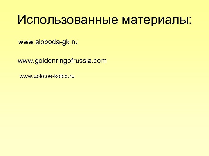 Использованные материалы: www. sloboda-gk. ru www. goldenringofrussia. com www. zolotoe-kolco. ru
