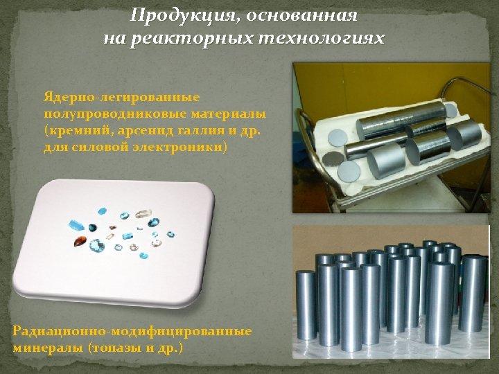 Продукция, основанная на реакторных технологиях Ядерно-легированные полупроводниковые материалы (кремний, арсенид галлия и др. для