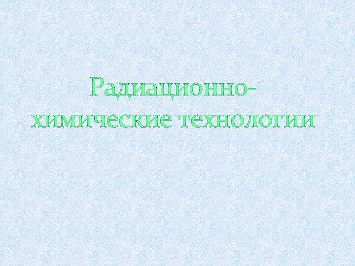 Радиационнохимические технологии
