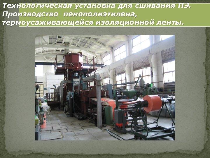 Технологическая установка для сшивания ПЭ. Производство пенополиэтилена, термоусаживающейся изоляционной ленты.