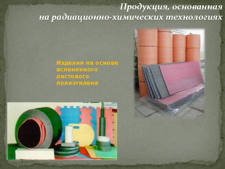 Продукция, основанная на радиационно-химических технологиях Изделия на основе вспененного листового полиэтилена