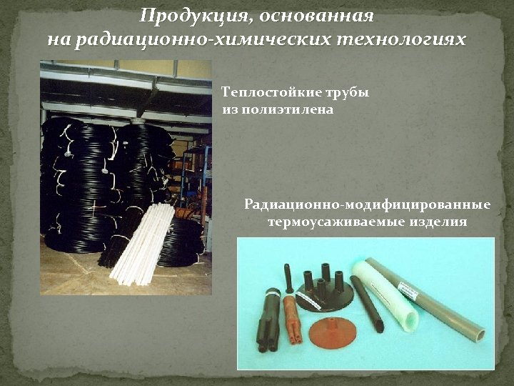 Продукция, основанная на радиационно-химических технологиях Теплостойкие трубы из полиэтилена Радиационно-модифицированные термоусаживаемые изделия