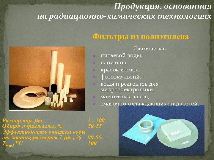 Продукция, основанная на радиационно-химических технологиях Фильтры из полиэтилена Для очистки: n n n n